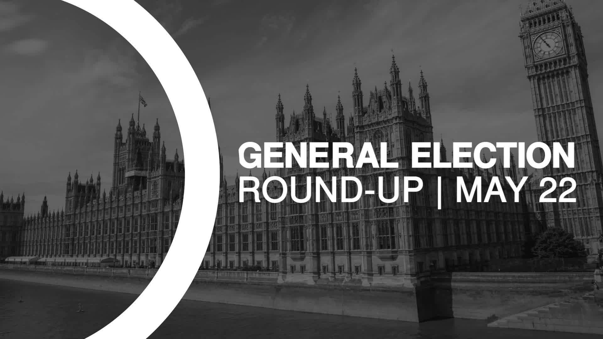 General Election Round-up: May 22