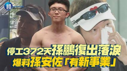鏡週刊 鏡娛樂即時》停工372天孫鵬復出落淚 爆料孫安佐「有新事業」