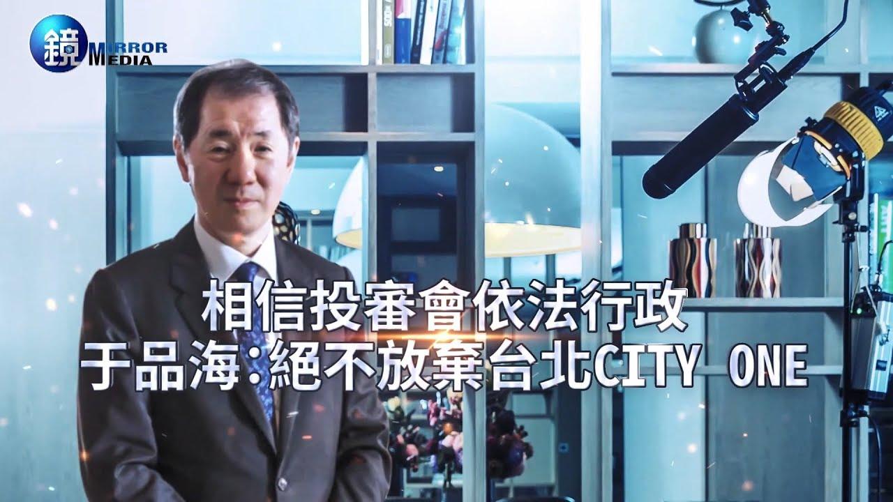 鏡週刊 封面故事》相信投審會依法行政 于品海:絕不放棄台北City One
