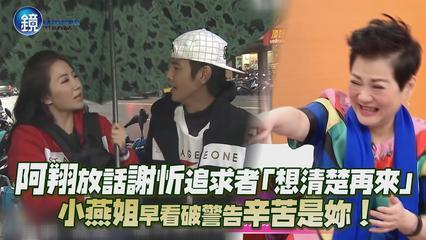 鏡週刊 鏡娛樂即時》阿翔放話謝忻追求者「想清楚再來」 小燕姐早看破警告辛苦是妳!