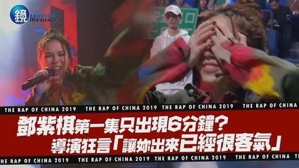 鏡娛樂 中國新說唱2019》鄧紫棋第一集只出現6分鐘? 導演狂言「讓妳出來已經很客氣」