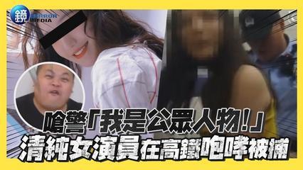 鏡週刊 鏡娛樂即時》嗆警「我是公眾人物!」 清純女演員在高鐵咆哮被捕