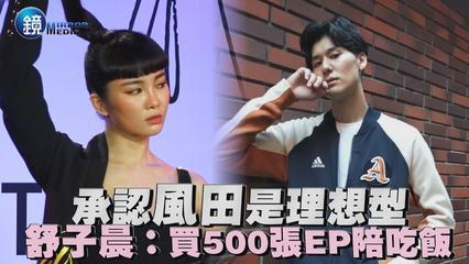 鏡週刊 娛樂即時》承認風田是理想型 舒子晨:買500張EP陪吃飯