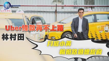 鏡週刊 財經焦點》Uber條款再不上路 林村田:月底小黃輪班路過總統府