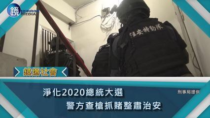 鏡週刊 鏡爆社會》淨化2020總統大選 警方查槍抓賭整肅治安