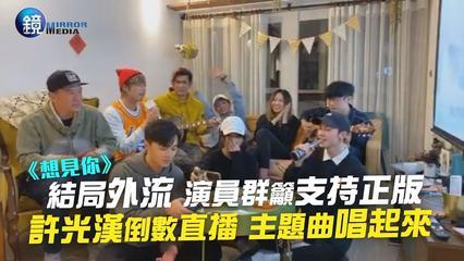 鏡週刊 娛樂即時》《想見你》結局外流 演員群籲支持正版 許光漢倒數直播 主題曲唱起來