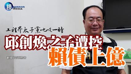 鏡週刊 新聞內幕》工程界太子黨叱吒一時  邱創煥之子遭控賴債上億