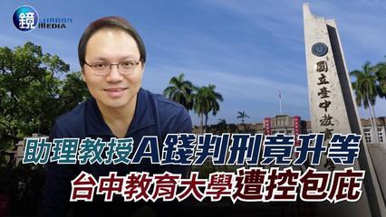 鏡週刊 新聞傳真》助理教授A錢判刑竟升等 台中教育大學遭控包庇