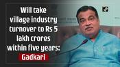 Will take village industry turnover to Rs 5 lakh crores within five years: Gadkari
