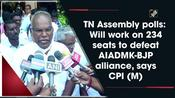 TN Assembly polls: Will work on 234 seats to defeat AIADMK-BJP alliance, says CPI (M)