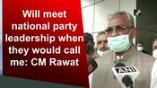 Will meet national party leadership when they would call me: CM Rawat