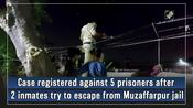 Case registered against 5 prisoners after 2 inmates try to escape from Muzaffarpur jail