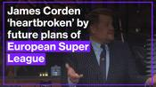 James Corden says he is 'heartbroken' by future plans of the European Super League